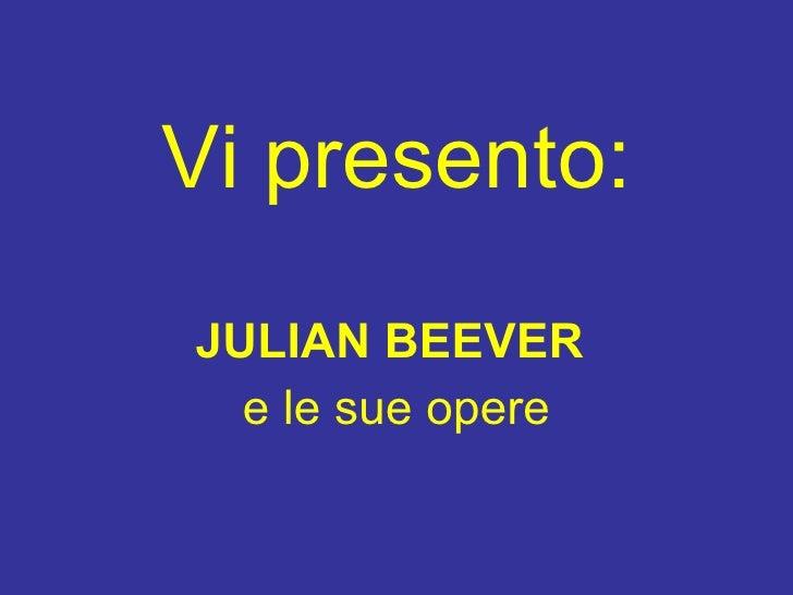 Vi presento : <ul><li>JULIAN BEEVER   </li></ul><ul><li>e le sue opere </li></ul>