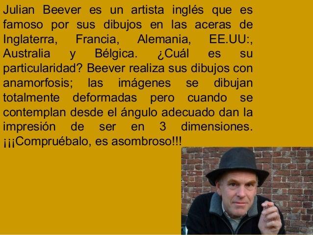 Julian Beever es un artista inglés que esfamoso por sus dibujos en las aceras deInglaterra, Francia, Alemania, EE.UU:,Aust...
