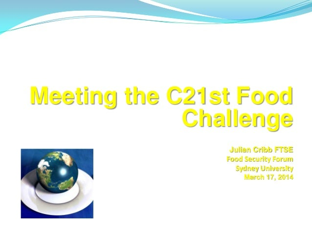 Meeting the C21st Food Challenge Julian Cribb FTSE Food Security Forum Sydney University March 17, 2014