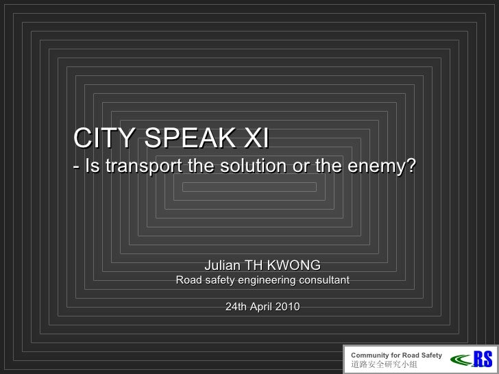 CITY SPEAK XI -  Is transport the solution or the enemy? Julian TH KWONG Road safety engineering consultant 24th April  20...