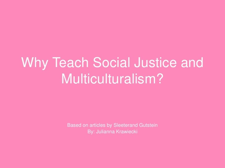 Why Teach Social Justice and Multiculturalism?<br />Based on articles by Sleeterand Gutstein<br />By: Julianna Krawiecki<b...