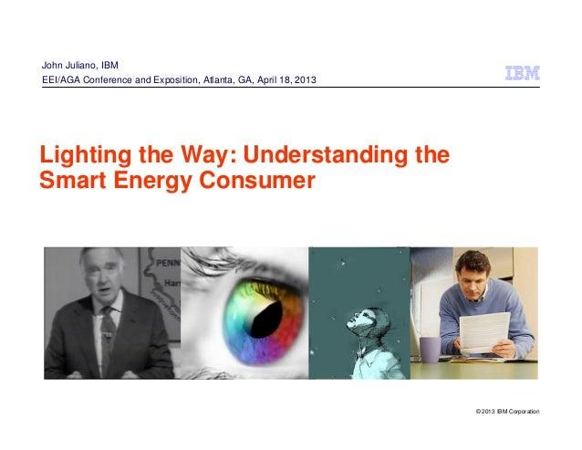 © 2013 IBM CorporationLighting the Way: Understanding theSmart Energy ConsumerJohn Juliano, IBMEEI/AGA Conference and Expo...