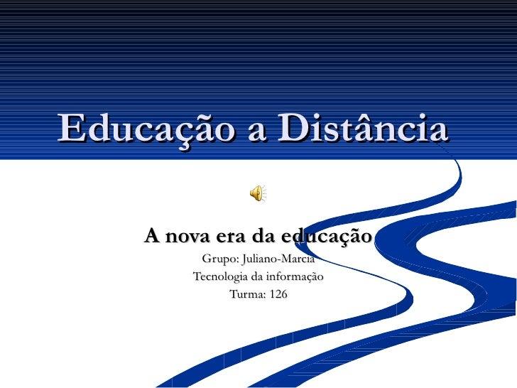 Educação a Distância  A nova era da educação Grupo: Juliano-Marcia Tecnologia da informação Turma: 126