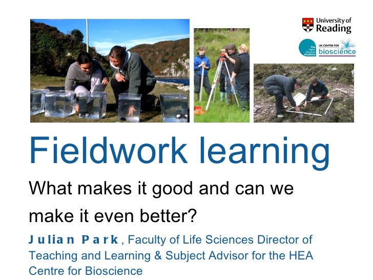 Fieldwork learning What makes it good and can we make it even better? Julian Park ,  Faculty of Life Sciences Director of ...