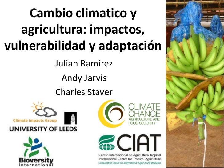 Cambioclimatico y agricultura: impactos, vulnerabilidady adaptación<br />Julian Ramirez<br />Andy Jarvis<br />Charles Stav...