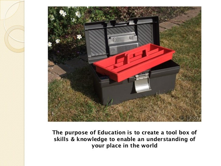 The purpose of Education is to create a tool box ofskills & knowledge to enable an understanding of             your place...