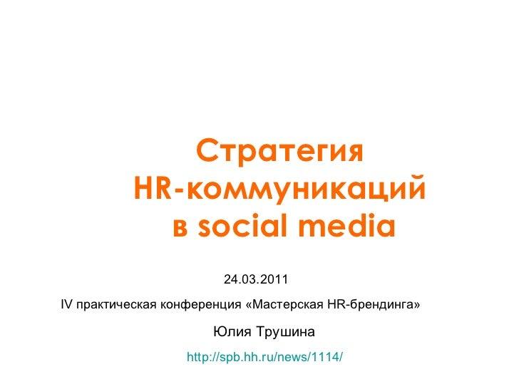 Юлия Трушина Стратегия  HR -коммуникаций  в  social media 24.03.2011 IV практическая конференция «Мастерская HR-брендинга»...