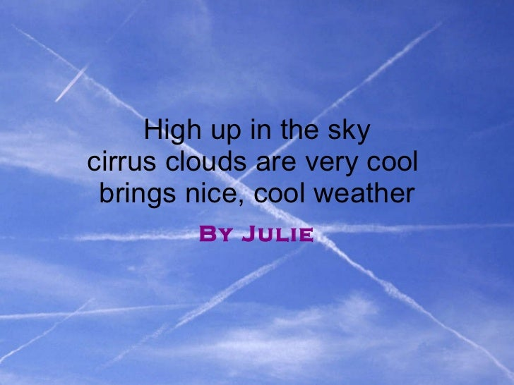 High up in the sky cirrus clouds are very cool  brings nice, cool weather By Julie