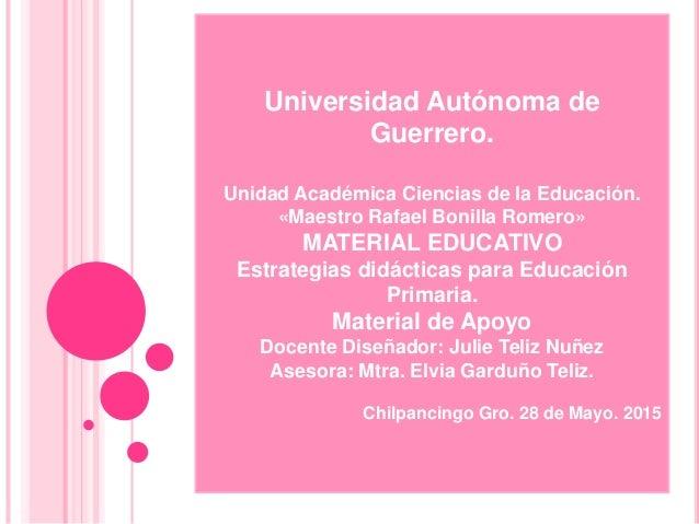 Universidad Autónoma de Guerrero. Unidad Académica Ciencias de la Educación. «Maestro Rafael Bonilla Romero» MATERIAL EDUC...