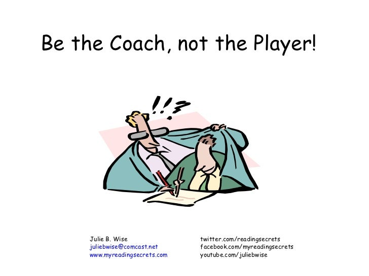 Be the Coach, not the Player! Julie B. Wise twitter.com/readingsecrets [email_address] facebook.com/myreadingsecrets www.m...