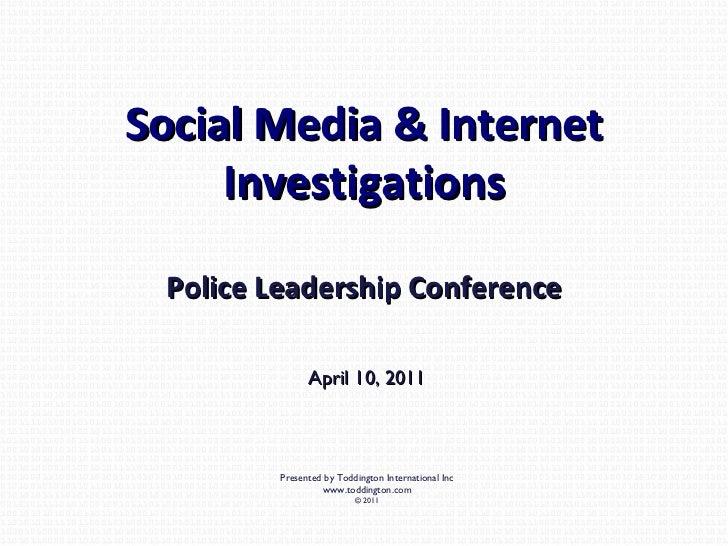Social Media & Internet Investigations Police Leadership Conference April 10, 2011 Presented by Toddington International I...