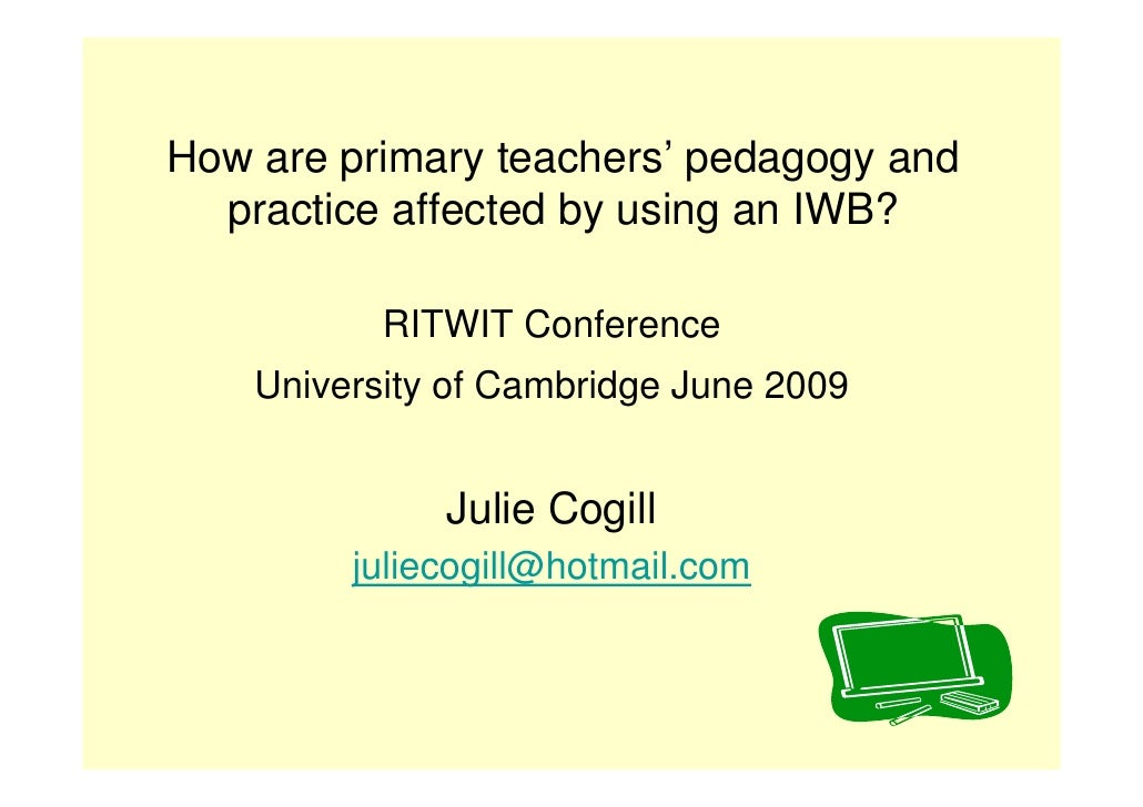 How are primary teachers' pedagogy and   practice affected by using an IWB?             RITWIT Conference     University o...