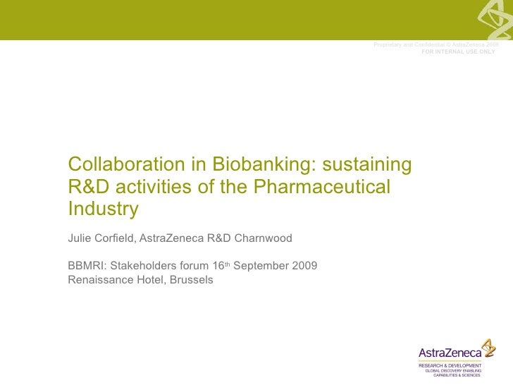 Collaboration in Biobanking: sustaining R&D activities of the Pharmaceutical Industry  Julie Corfield, AstraZeneca R&D Cha...