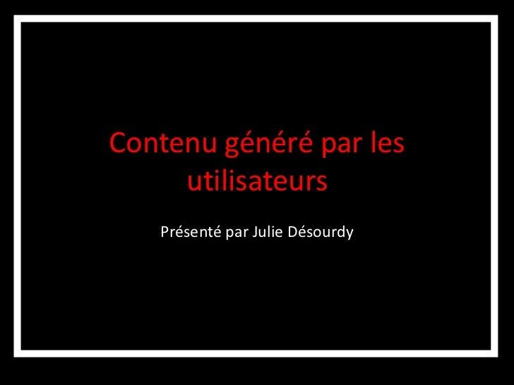 Contenu généré par les     utilisateurs   Présenté par Julie Désourdy