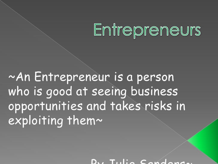 Entrepreneurs<br />~An Entrepreneur is a person who is good at seeing business opportunities and takes risks in exploiting...