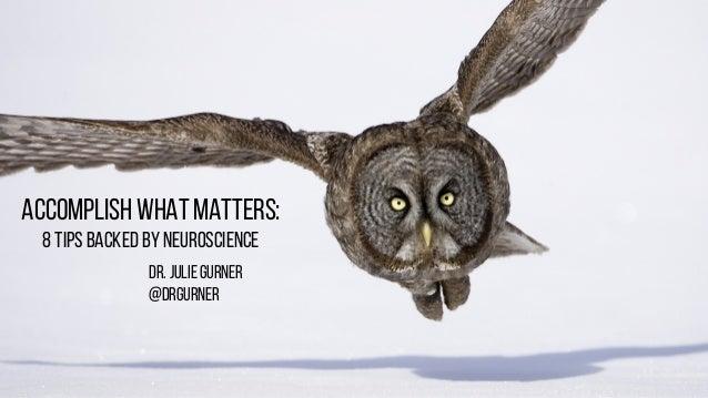 Accomplish What Matters: 8 TIPs Backed by Neuroscience Dr. Julie Gurner @drgurner
