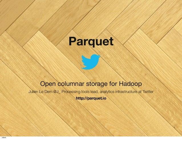 Parquet  Open columnar storage for Hadoop Julien Le Dem @J_ Processing tools lead, analytics infrastructure at Twitter htt...
