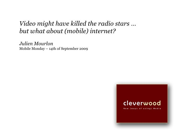 Video might have killed the radio stars … but what about (mobile) internet? Julien Mourlon Mobile Monday – 14th of Septemb...