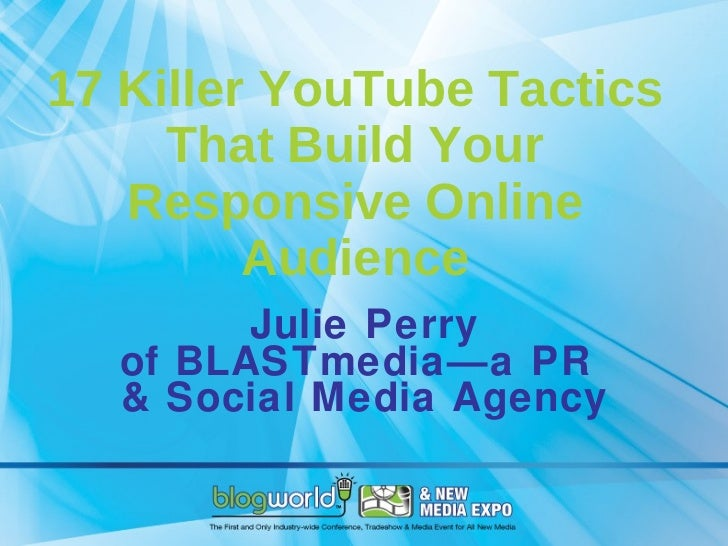 17 Killer YouTube Tactics That Build Your Responsive Online Audience Julie Perry of BLASTmedia—a PR  & Social Media Agency