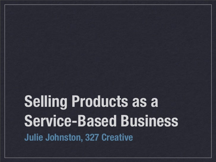 Selling Products as a Service-Based Business Julie Johnston, 327 Creative