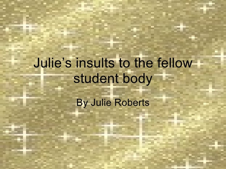 Julie's insults to the fellow student body By Julie Roberts
