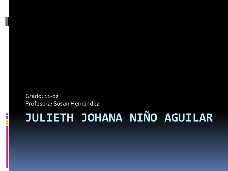 Julieth Johana Niño Aguilar<br />Grado: 11-02<br />Profesora: Susan Hernández<br />