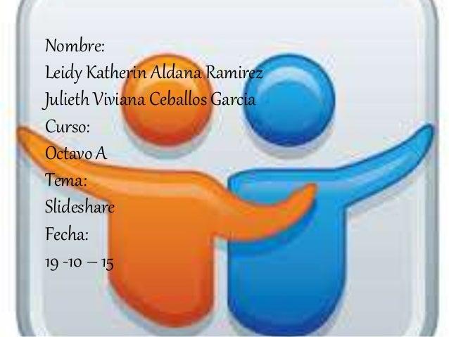 Nombre: Leidy Katherin Aldana Ramirez Julieth Viviana Ceballos Garcia Curso: Octavo A Tema: Slideshare Fecha: 19 -10 – 15