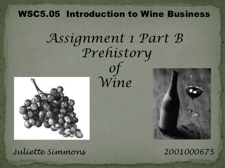 WSC5.05  Introduction to Wine Business<br />Assignment 1 Part B<br />Prehistory <br />of <br />Wine<br /> Juliette Simmons...