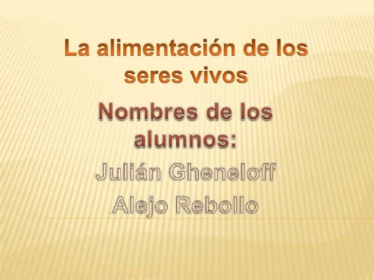 La alimentación de los <br />seres vivos<br />Nombres de los alumnos:  <br />Julián Gheneloff<br />Alejo Rebollo<br />