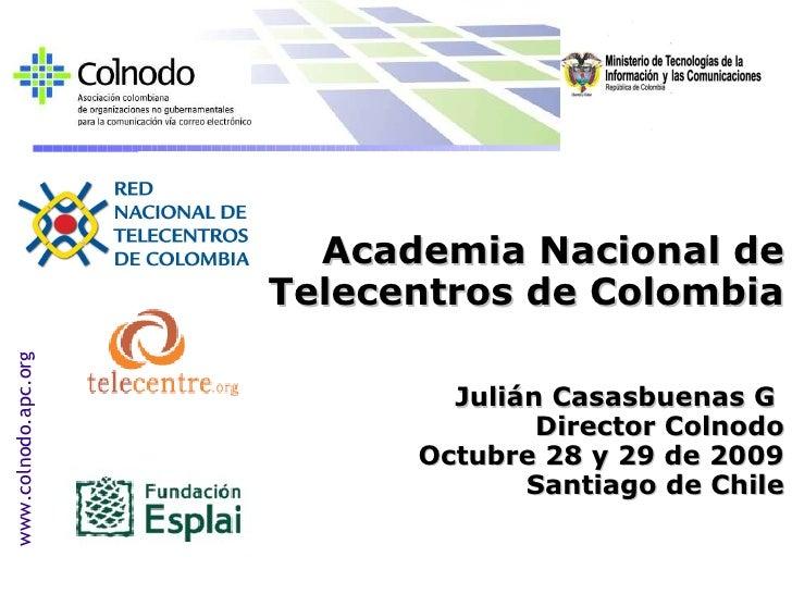 Academia Nacional de Telecentros de Colombia Julián Casasbuenas G  Director Colnodo Octubre 28 y 29 de 2009 Santiago de Ch...