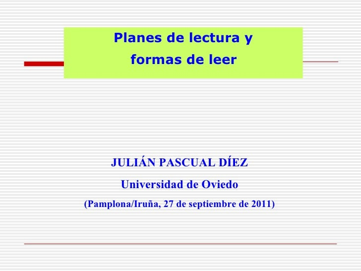 Planes de lectura y          formas de leer     JULIÁN PASCUAL DÍEZ        Universidad de Oviedo(Pamplona/Iruña, 27 de sep...