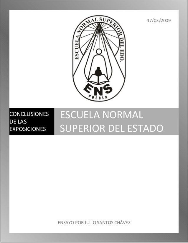17/03/2009 ENSAYO POR JULIO SANTOS CHÁVEZ CONCLUSIONES DE LAS EXPOSICIONES ESCUELA NORMAL SUPERIOR DEL ESTADO