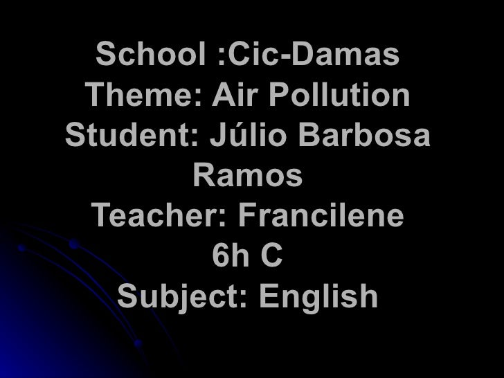 School :Cic-Damas Theme: Air Pollution Student: Júlio Barbosa Ramos Teacher: Francilene 6h C Subject: English
