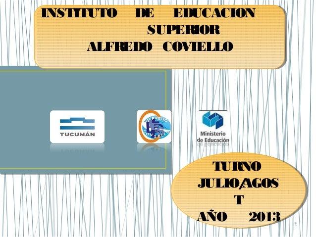 1 INSTITUTO DE EDUCACION SUPERIOR ALFREDO COVIELLO INSTITUTO DE EDUCACION SUPERIOR ALFREDO COVIELLO TURNO JULIO/AGOS T AÑO...