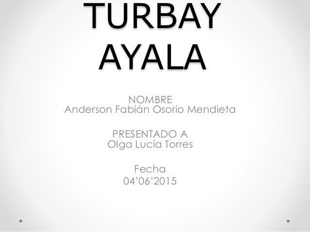 TURBAY AYALA NOMBRE Anderson Fabián Osorio Mendieta PRESENTADO A Olga Lucia Torres Fecha 04'06'2015