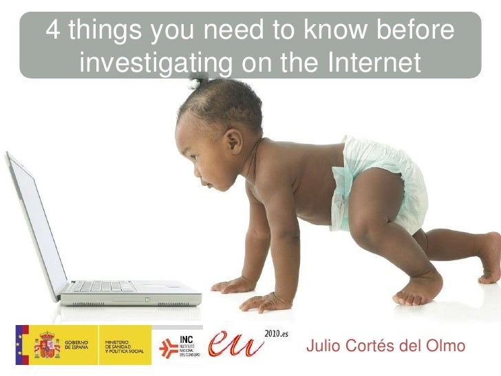 4 thingsyouneedtoknowbeforeinvestigatingonthe Internet <br />Julio Cortés del Olmo<br />