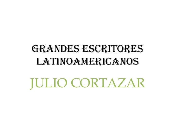 Grandes escritores latinoamericanosJULIO CORTAZAR