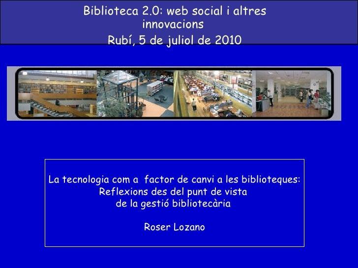 Biblioteca 2.0: web social i altres innovacions  Rubí, 5 de juliol de 2010 La tecnologia com a  factor de canvi a les bibl...