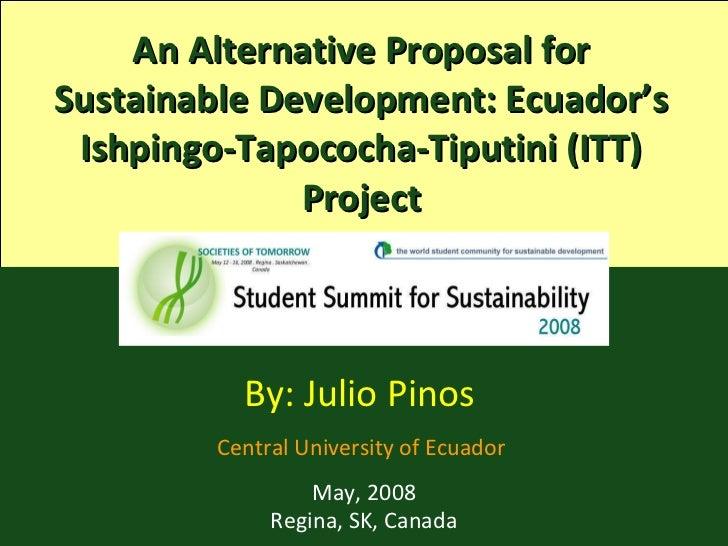 An Alternative Proposal for Sustainable Development: Ecuador's Ishpingo-Tapococha-Tiputini (ITT) Project By: Julio Pinos  ...