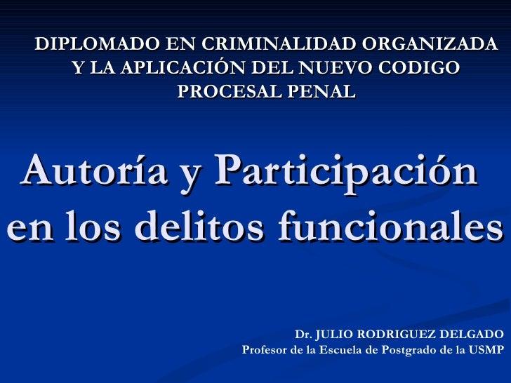 Autoría y Participación  en los delitos funcionales Dr. JULIO RODRIGUEZ DELGADO Profesor de la Escuela de Postgrado de la ...