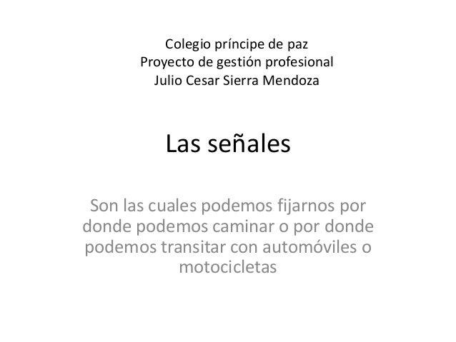 Colegio príncipe de paz  Proyecto de gestión profesional  Julio Cesar Sierra Mendoza  Las señales  Son las cuales podemos ...