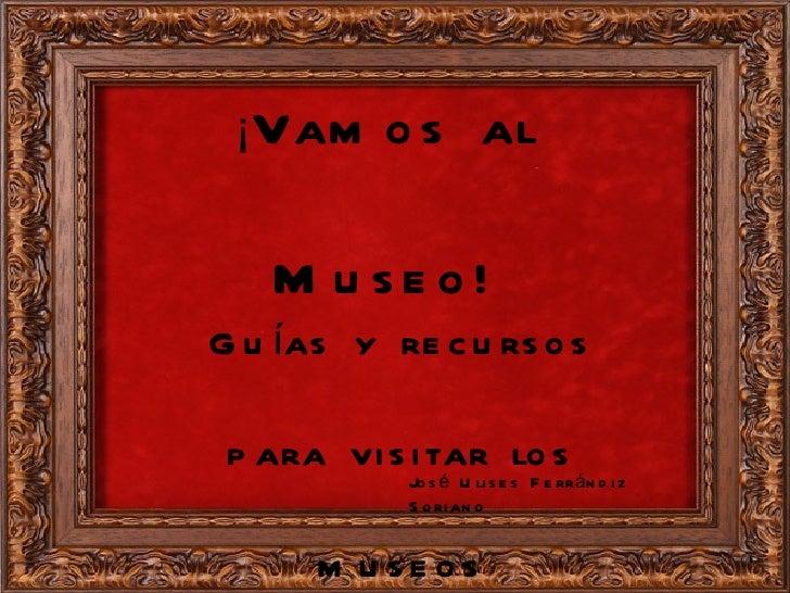¡ Vamos al Museo! Guías y recursos para visitar los museos José Ulises Ferrándiz Soriano