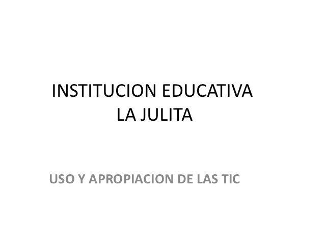 INSTITUCION EDUCATIVA       LA JULITAUSO Y APROPIACION DE LAS TIC