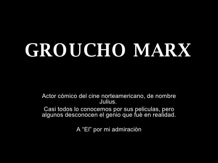 GROUCHO MARX Actor cómico del cine norteamericano, de nombre Julius.  Casi todos lo conocemos por sus peliculas, pero algu...