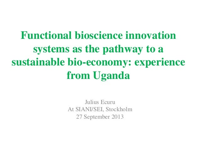 Functional bioscience innovation systems as the pathway to a sustainable bio-economy: experience from Uganda Julius Ecuru ...