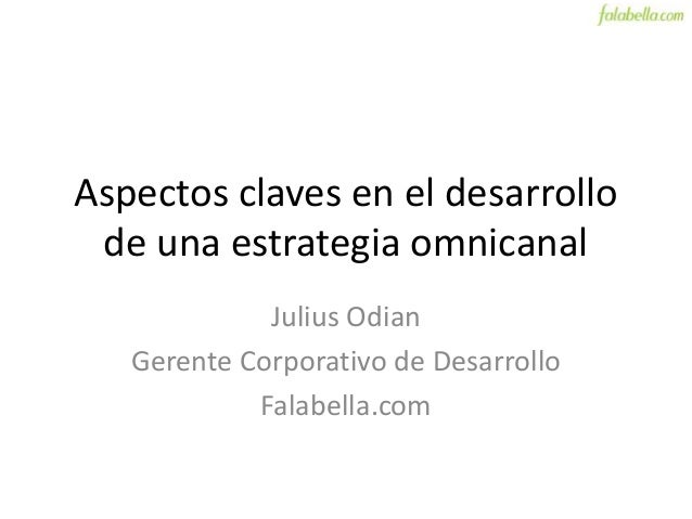 Aspectos claves en el desarrollo de una estrategia omnicanal Julius Odian Gerente Corporativo de Desarrollo Falabella.com