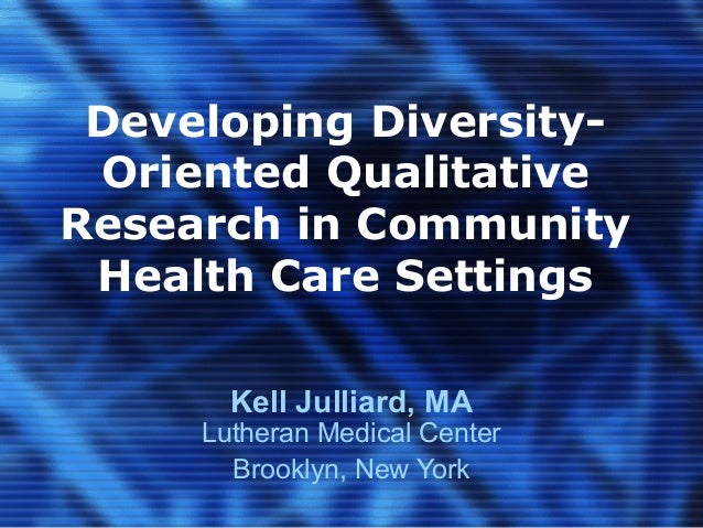 Developing Diversity- Oriented QualitativeResearch in Community Health Care Settings       Kell Julliard, MA     Lutheran ...