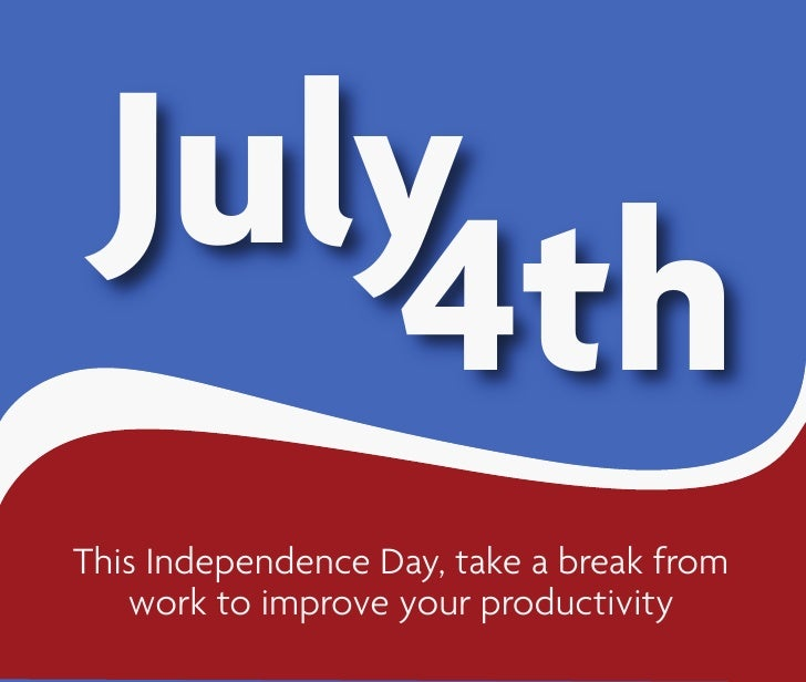 July     4th This Independence Day, take a break from    work to improve your productivity