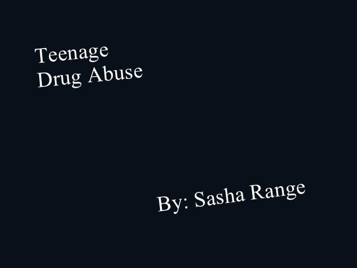 Teenage Drug Abuse By: Sasha Range