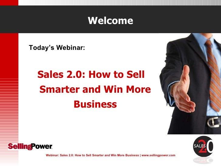 Welcome <ul><li>Today's Webinar: </li></ul><ul><li>Sales 2.0: How to Sell Smarter and Win More Business </li></ul>